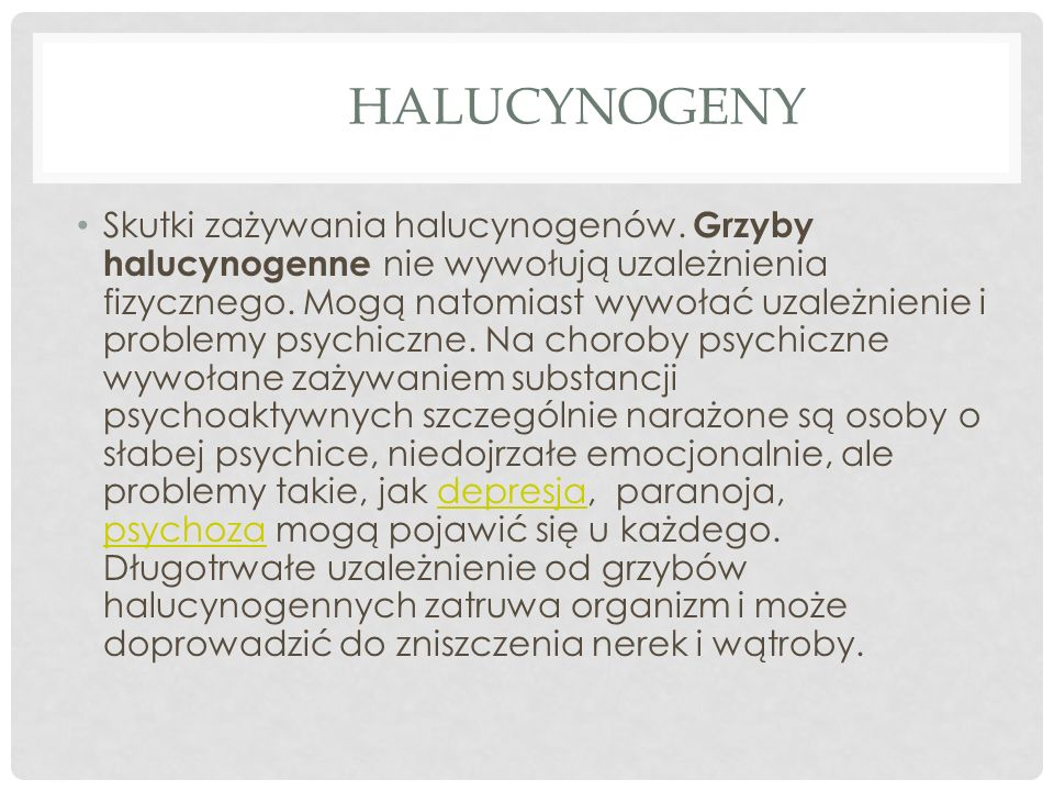 HALUCYNOGENY Skutki zażywania halucynogenów. Grzyby halucynogenne nie wywołują uzależnienia fizycznego. Mogą natomiast wywołać uzależnienie i problemy