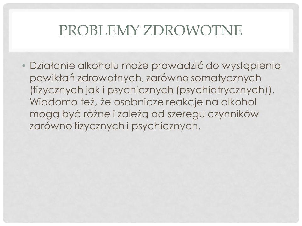 PROBLEMY ZDROWOTNE Działanie alkoholu może prowadzić do wystąpienia powikłań zdrowotnych, zarówno somatycznych (fizycznych jak i psychicznych (psychia