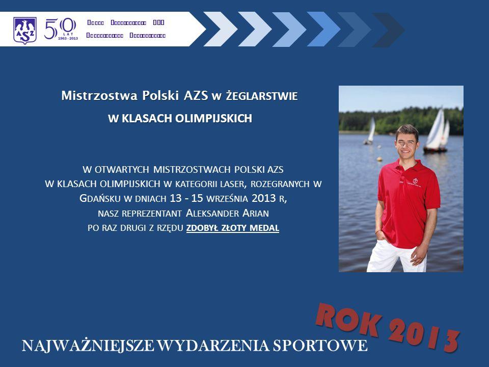 K LUBU U CZELNIANEGO AZS P OLITECHNIKI R ZESZOWSKIEJ NAJWA Ż NIEJSZE WYDARZENIA SPORTOWE ROK 2013 Mistrzostwa Polski AZS w ŻEGLARSTWIE W KLASACH OLIMPIJSKICH W OTWARTYCH MISTRZOSTWACH POLSKI AZS W KLASACH OLIMPIJSKICH W KATEGORII LASER, ROZEGRANYCH W G DAŃSKU W DNIACH 13 - 15 WRZEŚNIA 2013 R, NASZ REPREZENTANT A LEKSANDER A RIAN PO RAZ DRUGI Z RZĘDU ZDOBYŁ ZŁOTY MEDAL