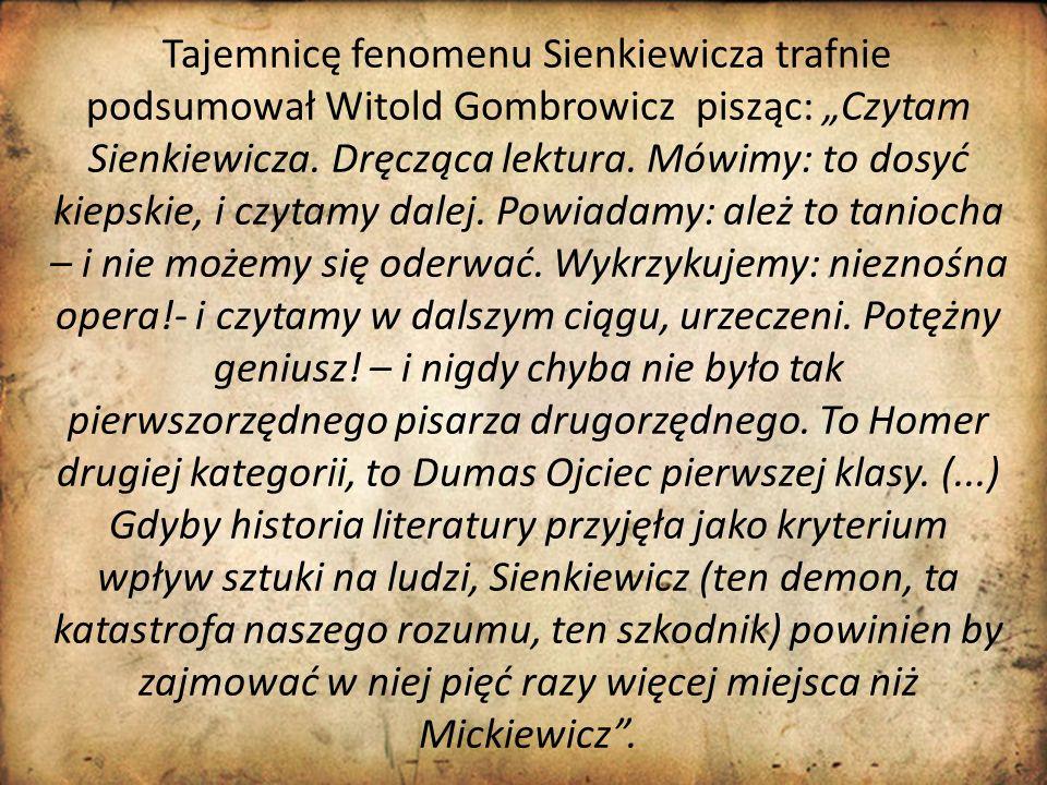 """Tajemnicę fenomenu Sienkiewicza trafnie podsumował Witold Gombrowicz pisząc: """"Czytam Sienkiewicza. Dręcząca lektura. Mówimy: to dosyć kiepskie, i czyt"""