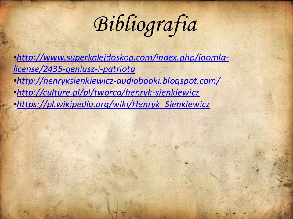 Bibliografia http://www.superkalejdoskop.com/index.php/joomla- license/2435-geniusz-i-patriota http://www.superkalejdoskop.com/index.php/joomla- license/2435-geniusz-i-patriota http://henryksienkiewicz-audiobooki.blogspot.com/ http://culture.pl/pl/tworca/henryk-sienkiewicz https://pl.wikipedia.org/wiki/Henryk_Sienkiewicz