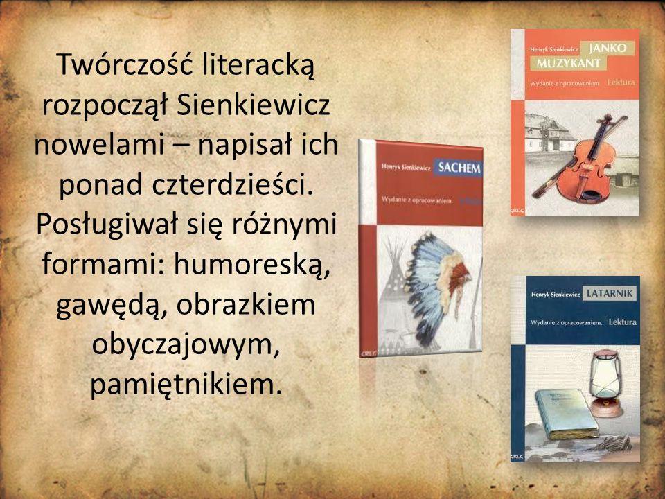 Twórczość literacką rozpoczął Sienkiewicz nowelami – napisał ich ponad czterdzieści. Posługiwał się różnymi formami: humoreską, gawędą, obrazkiem obyc