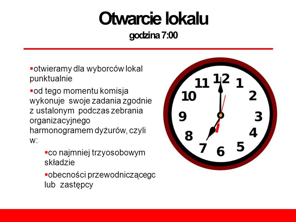 Otwarcie lokalu godzina 7:00  otwieramy dla wyborców lokal punktualnie  od tego momentu komisja wykonuje swoje zadania zgodnie z ustalonym podczas zebrania organizacyjnego harmonogramem dyżurów, czyli w:  co najmniej trzyosobowym składzie  obecności przewodniczącego lub zastępcy