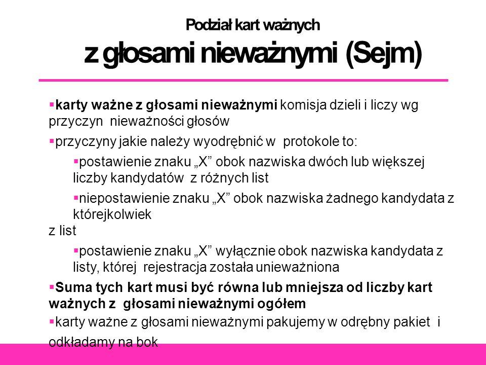 """Podział kart ważnych z głosami nieważnymi (Sejm)  karty ważne z głosami nieważnymi komisja dzieli i liczy wg przyczyn nieważności głosów  przyczyny jakie należy wyodrębnić w protokole to:  postawienie znaku """"X obok nazwiska dwóch lub większej liczby kandydatów z różnych list  niepostawienie znaku """"X obok nazwiska żadnego kandydata z którejkolwiek z list  postawienie znaku """"X wyłącznie obok nazwiska kandydata z listy, której rejestracja została unieważniona  Suma tych kart musi być równa lub mniejsza od liczby kart ważnych z głosami nieważnymi ogółem  karty ważne z głosami nieważnymi pakujemy w odrębny pakiet i odkładamy na bok"""