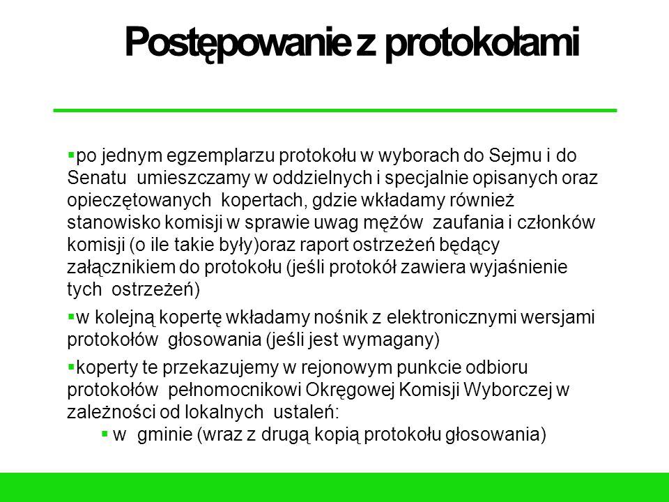 Postępowanie z protokołami  po jednym egzemplarzu protokołu w wyborach do Sejmu i do Senatu umieszczamy w oddzielnych i specjalnie opisanych oraz opieczętowanych kopertach, gdzie wkładamy również stanowisko komisji w sprawie uwag mężów zaufania i członków komisji (o ile takie były)oraz raport ostrzeżeń będący załącznikiem do protokołu (jeśli protokół zawiera wyjaśnienie tych ostrzeżeń)  w kolejną kopertę wkładamy nośnik z elektronicznymi wersjami protokołów głosowania (jeśli jest wymagany)  koperty te przekazujemy w rejonowym punkcie odbioru protokołów pełnomocnikowi Okręgowej Komisji Wyborczej w zależności od lokalnych ustaleń:  w gminie (wraz z drugą kopią protokołu głosowania)