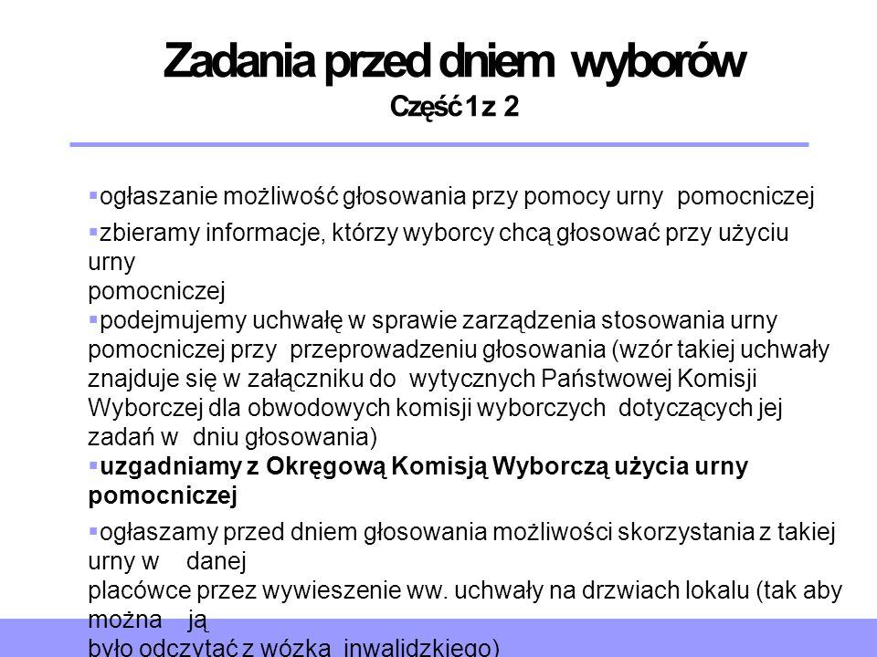 Zadania przed dniem wyborów Część 1 z 2  ogłaszanie możliwość głosowania przy pomocy urny pomocniczej  zbieramy informacje, którzy wyborcy chcą głos