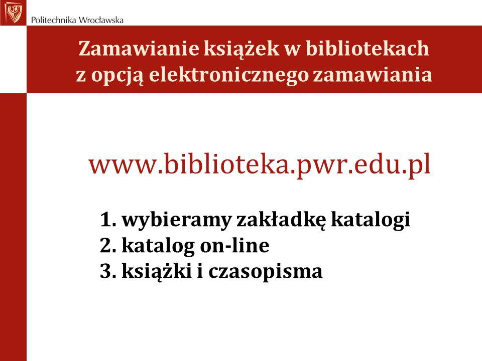 Zamawianie książek w bibliotekach z opcją elektronicznego zamawiania www.biblioteka.pwr.edu.pl 1.