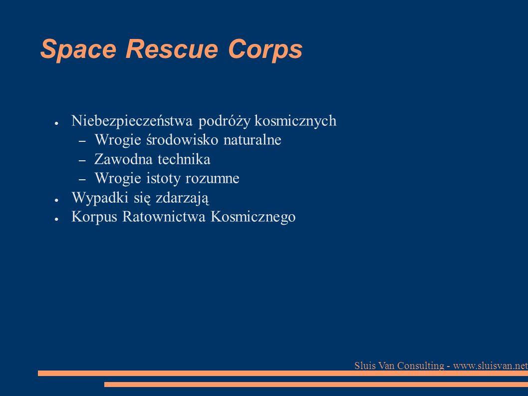 Sluis Van Consulting - www.sluisvan.net Space Rescue Corps ● Niebezpieczeństwa podróży kosmicznych – Wrogie środowisko naturalne – Zawodna technika – Wrogie istoty rozumne ● Wypadki się zdarzają ● Korpus Ratownictwa Kosmicznego