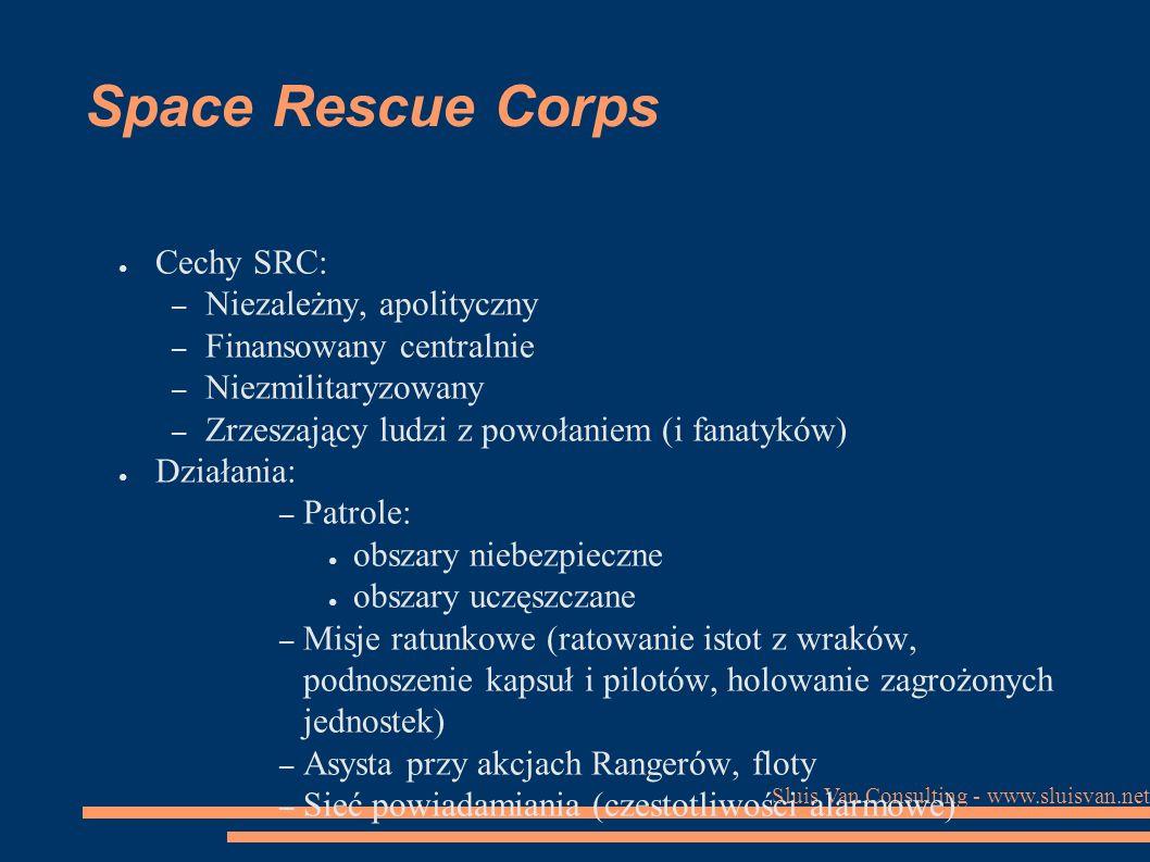 Sluis Van Consulting - www.sluisvan.net Space Rescue Corps ● Cechy SRC: – Niezależny, apolityczny – Finansowany centralnie – Niezmilitaryzowany – Zrzeszający ludzi z powołaniem (i fanatyków) ● Działania: – Patrole: ● obszary niebezpieczne ● obszary uczęszczane – Misje ratunkowe (ratowanie istot z wraków, podnoszenie kapsuł i pilotów, holowanie zagrożonych jednostek) – Asysta przy akcjach Rangerów, floty – Sieć powiadamiania (czestotliwości alarmowe)