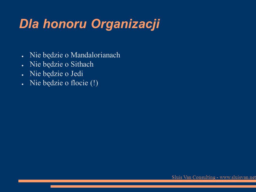 Sluis Van Consulting - www.sluisvan.net Dla honoru Organizacji ● Nie będzie o Mandalorianach ● Nie będzie o Sithach ● Nie będzie o Jedi ● Nie będzie o flocie (!)