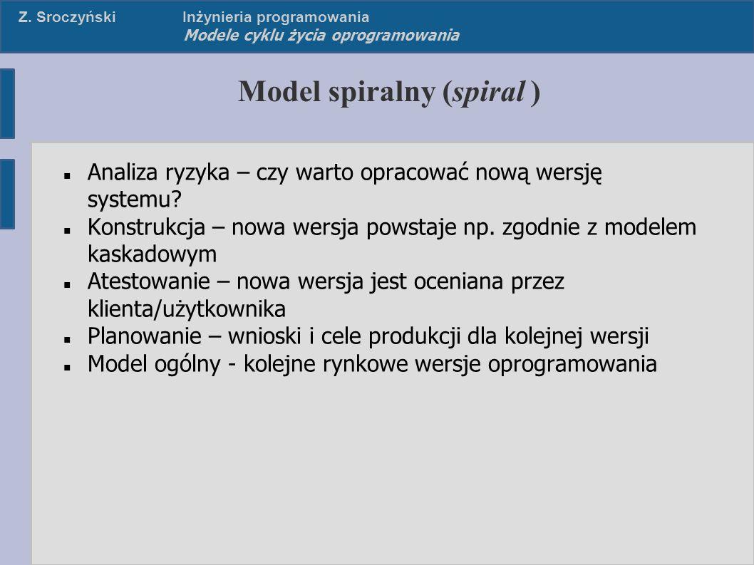 Z. SroczyńskiInżynieria programowania Modele cyklu życia oprogramowania Model spiralny (spiral ) Analiza ryzyka – czy warto opracować nową wersję syst