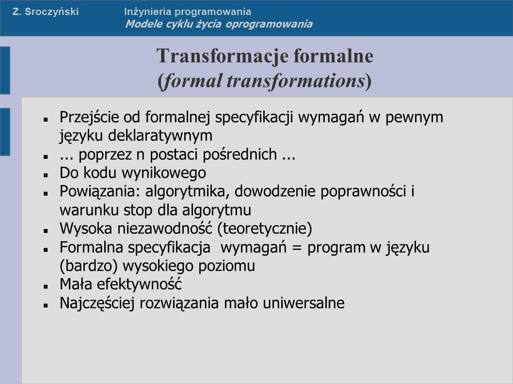 Z. SroczyńskiInżynieria programowania Modele cyklu życia oprogramowania Transformacje formalne (formal transformations) Przejście od formalnej specyfi