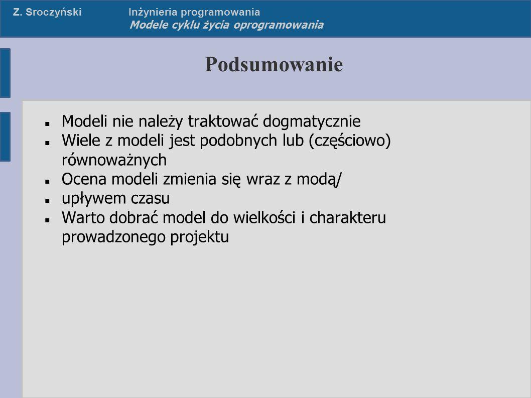 Z. SroczyńskiInżynieria programowania Modele cyklu życia oprogramowania Podsumowanie Modeli nie należy traktować dogmatycznie Wiele z modeli jest podo