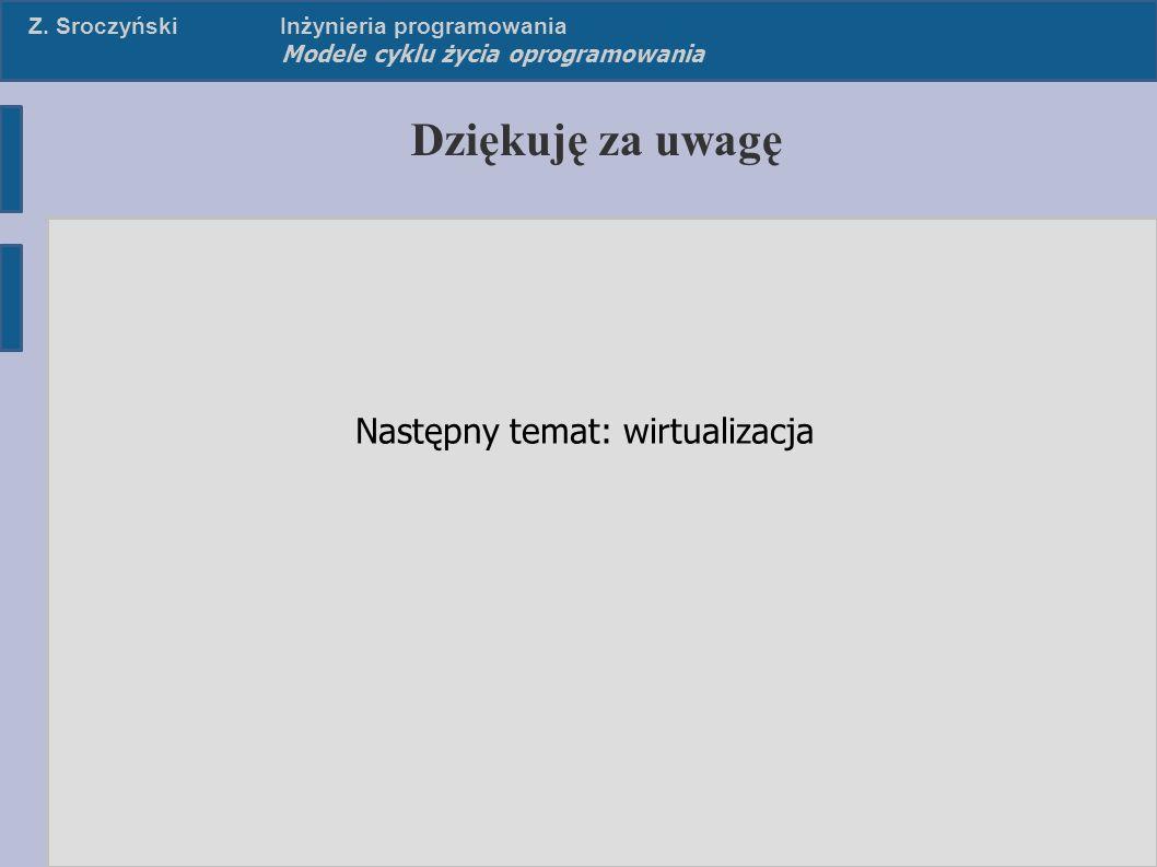 Z. SroczyńskiInżynieria programowania Modele cyklu życia oprogramowania Dziękuję za uwagę Następny temat: wirtualizacja