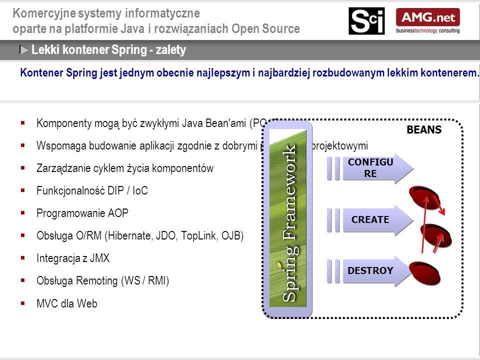Komercyjne systemy informatyczne oparte na platformie Java i rozwiązaniach Open Source Lekki kontener Spring - zalety  Komponenty mogą być zwykłymi Java Bean ami (POJO)  Wspomaga budowanie aplikacji zgodnie z dobrymi praktykami projektowymi  Zarządzanie cyklem życia komponentów  Funkcjonalność DIP / IoC  Programowanie AOP  Obsługa O/RM (Hibernate, JDO, TopLink, OJB)  Integracja z JMX  Obsługa Remoting (WS / RMI)  MVC dla Web BEANS DESTROY CREATE CONFIGU RE Kontener Spring jest jednym obecnie najlepszym i najbardziej rozbudowanym lekkim kontenerem.