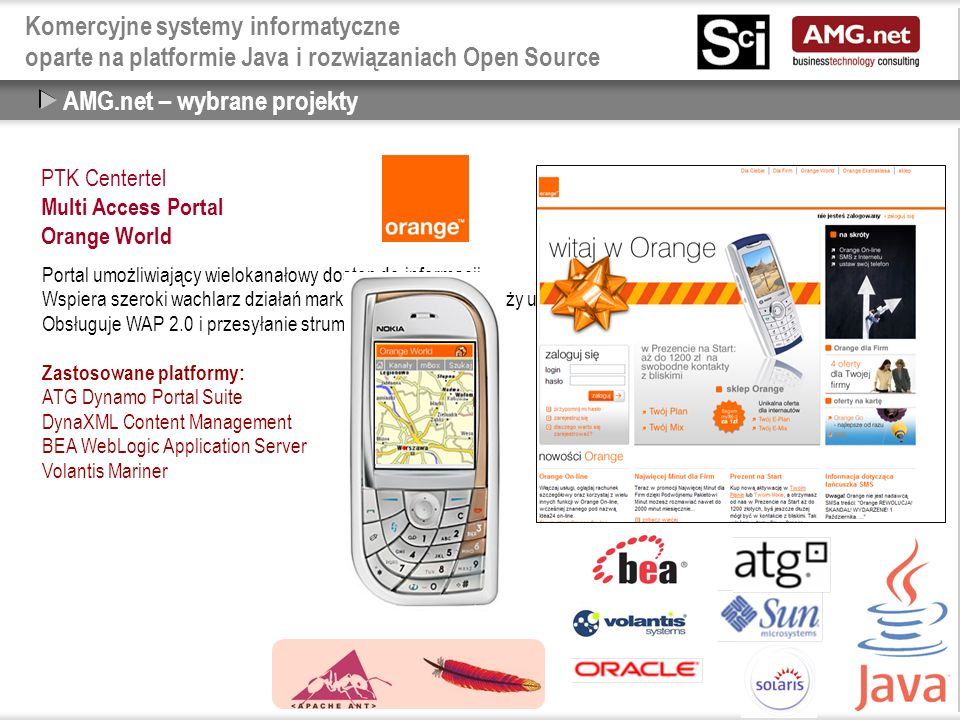 Komercyjne systemy informatyczne oparte na platformie Java i rozwiązaniach Open Source AMG.net – wybrane projekty PTK Centertel Multi Access Portal Orange World Portal umożliwiający wielokanałowy dostęp do informacji.