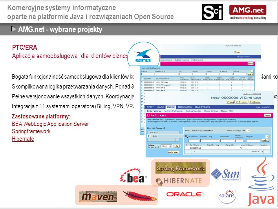 Komercyjne systemy informatyczne oparte na platformie Java i rozwiązaniach Open Source Open Source a Java - Biblioteki i Frameworki  Springframework, PicoContainer, Avalon, HiveMind, OpenEJB, Plexus, Jencks, Mule, XWork, ServiceMix  Struts, Velocity, Tapestry, WebWork, Cocoon, JetSpeed, MyFaces, RIFE, LifeRay, Exo, Pluto  Axis, XFire  AspectWerkz, Nanning, JBossAOP  Hibernate, OJB, Castor, Cayenne, iBatis, C-JDBC, Speedo  Xerces, Xalan, Saxon, dom4j, jdom, XMLBeans, XStream, JiBX, Castor, StAX  jakarta.apache.org