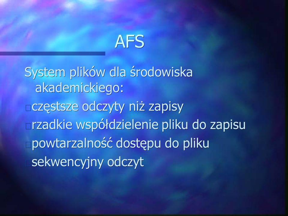 AFS System plików dla środowiska akademickiego: częstsze odczyty niż zapisy częstsze odczyty niż zapisy rzadkie współdzielenie pliku do zapisu rzadkie współdzielenie pliku do zapisu powtarzalność dostępu do pliku powtarzalność dostępu do pliku sekwencyjny odczyt sekwencyjny odczyt