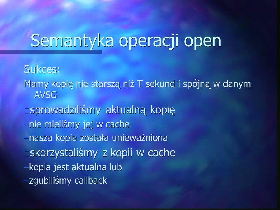 Semantyka operacji open Sukces: Mamy kopię nie starszą niż T sekund i spójną w danym AVSG sprowadziliśmy aktualną kopię sprowadziliśmy aktualną kopię –nie mieliśmy jej w cache –nasza kopia została unieważniona skorzystaliśmy z kopii w cache skorzystaliśmy z kopii w cache –kopia jest aktualna lub –zgubiliśmy callback