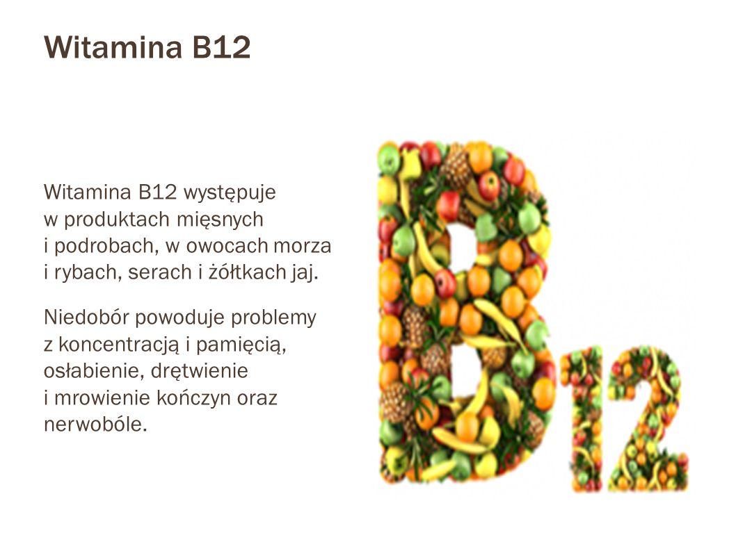 Witamina B12 Witamina B12 występuje w produktach mięsnych i podrobach, w owocach morza i rybach, serach i żółtkach jaj. Niedobór powoduje problemy z k
