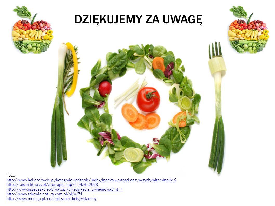 DZIĘKUJEMY ZA UWAGĘ Foto: http://www.hellozdrowie.pl/kategoria/jedzenie/index/indeks-wartosci-odzywczych/witamina-b12 http://forum-fitness.pl/viewtopic.php?f=74&t=2968 http://www.przedszkole50.waw.pl/pl/edukacja_zywieniowa2.html http://www.zdrowieinatura.com.pl/pl/n/51 http://www.medigo.pl/odchudzanie-diety/witaminy