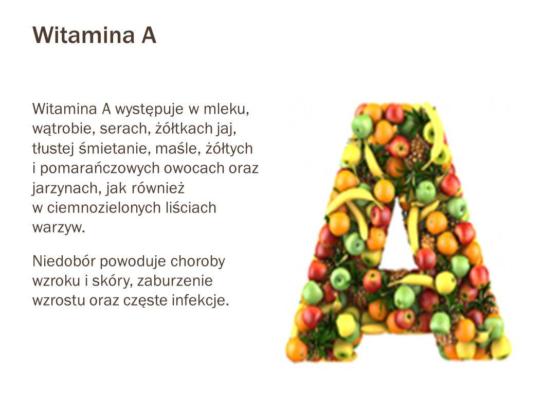 Witamina A Witamina A występuje w mleku, wątrobie, serach, żółtkach jaj, tłustej śmietanie, maśle, żółtych i pomarańczowych owocach oraz jarzynach, ja