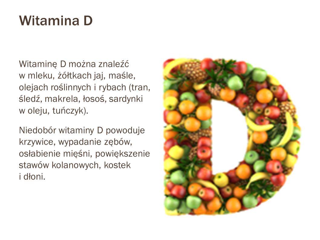 Witamina D Witaminę D można znaleźć w mleku, żółtkach jaj, maśle, olejach roślinnych i rybach (tran, śledź, makrela, łosoś, sardynki w oleju, tuńczyk)