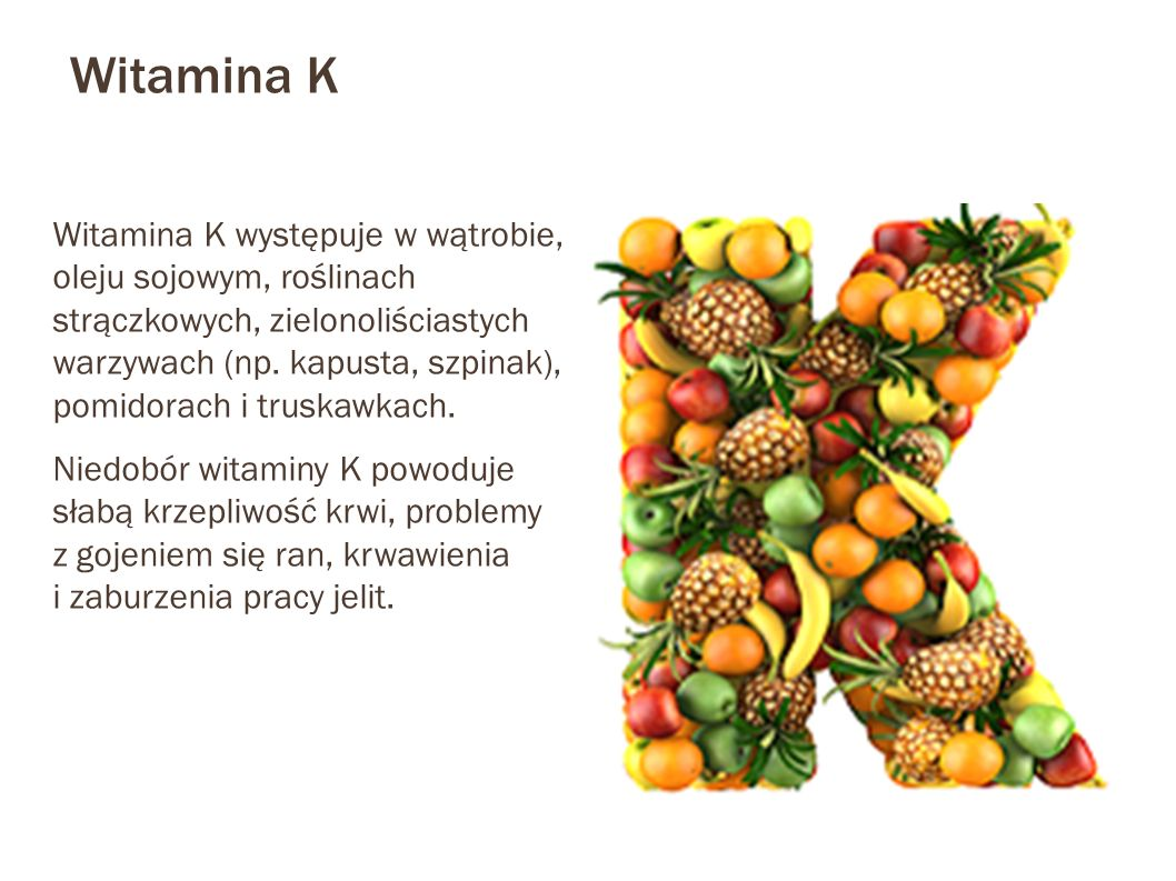 Witamina K Witamina K występuje w wątrobie, oleju sojowym, roślinach strączkowych, zielonoliściastych warzywach (np. kapusta, szpinak), pomidorach i t