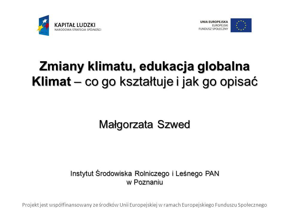 Zmiany klimatu, edukacja globalna Klimat – co go kształtuje i jak go opisać Małgorzata Szwed Instytut Środowiska Rolniczego i Leśnego PAN w Poznaniu Projekt jest współfinansowany ze środków Unii Europejskiej w ramach Europejskiego Funduszu Społecznego