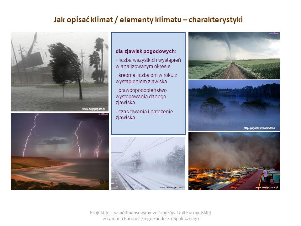 Projekt jest współfinansowany ze środków Unii Europejskiej w ramach Europejskiego Funduszu Społecznego dla zjawisk pogodowych: - liczba wszystkich wystąpień w analizowanym okresie - średnia liczba dni w roku z wystąpieniem zjawiska - prawdopodobieństwo występowania danego zjawiska - czas trwania i natężenie zjawiska Jak opisać klimat / elementy klimatu – charakterystyki http://jarjar69.wix.com/foto www.twojapogoda.pl www.bank-zdjec.com
