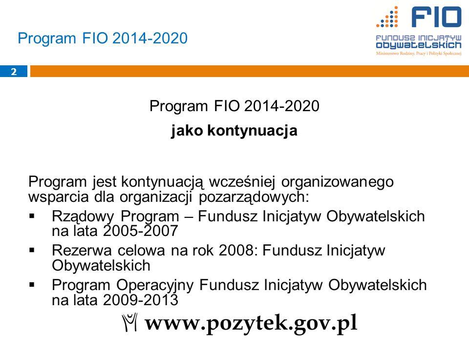 2 Program FIO 2014-2020 jako kontynuacja Program jest kontynuacją wcześniej organizowanego wsparcia dla organizacji pozarządowych:  Rządowy Program – Fundusz Inicjatyw Obywatelskich na lata 2005-2007  Rezerwa celowa na rok 2008: Fundusz Inicjatyw Obywatelskich  Program Operacyjny Fundusz Inicjatyw Obywatelskich na lata 2009-2013 Program FIO 2014-2020