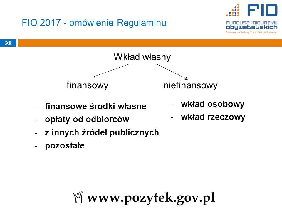 Wkład własny finansowy niefinansowy 28 -finansowe środki własne -opłaty od odbiorców -z innych źródeł publicznych -pozostałe -wkład osobowy -wkład rzeczowy FIO 2017 - omówienie Regulaminu