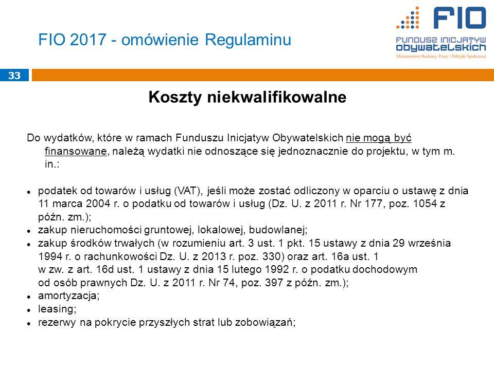 33 FIO 2017 - omówienie Regulaminu Koszty niekwalifikowalne Do wydatków, które w ramach Funduszu Inicjatyw Obywatelskich nie mogą być finansowane, należą wydatki nie odnoszące się jednoznacznie do projektu, w tym m.