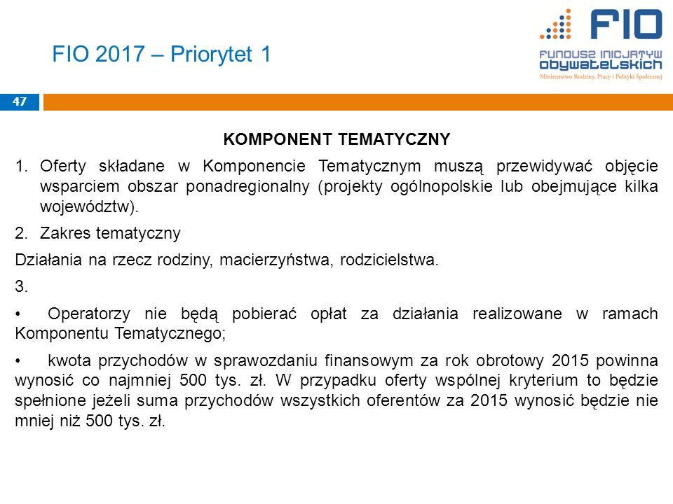 FIO 2017 – Priorytet 1 KOMPONENT TEMATYCZNY 1.Oferty składane w Komponencie Tematycznym muszą przewidywać objęcie wsparciem obszar ponadregionalny (projekty ogólnopolskie lub obejmujące kilka województw).