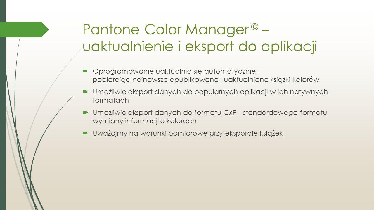 Pantone Color Manager © – uaktualnienie i eksport do aplikacji  Oprogramowanie uaktualnia się automatycznie, pobierając najnowsze opublikowane i uaktualnione książki kolorów  Umożliwia eksport danych do popularnych aplikacji w ich natywnych formatach  Umożliwia eksport danych do formatu CxF – standardowego formatu wymiany informacji o kolorach  Uważajmy na warunki pomiarowe przy eksporcie książek