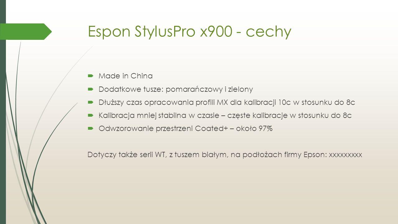 Espon StylusPro x900 - cechy  Made in China  Dodatkowe tusze: pomarańczowy i zielony  Dłuższy czas opracowania profili MX dla kalibracji 10c w stosunku do 8c  Kalibracja mniej stabilna w czasie – częste kalibracje w stosunku do 8c  Odwzorowanie przestrzeni Coated+ – około 97% Dotyczy także serii WT, z tuszem białym, na podłożach firmy Epson: xxxxxxxxx