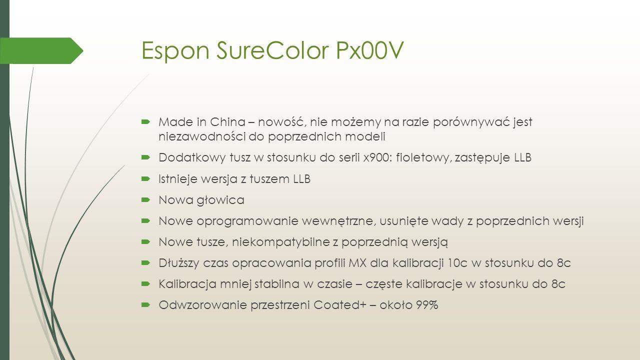 Espon SureColor Px00V  Made in China – nowość, nie możemy na razie porównywać jest niezawodności do poprzednich modeli  Dodatkowy tusz w stosunku do serii x900: fioletowy, zastępuje LLB  Istnieje wersja z tuszem LLB  Nowa głowica  Nowe oprogramowanie wewnętrzne, usunięte wady z poprzednich wersji  Nowe tusze, niekompatybilne z poprzednią wersją  Dłuższy czas opracowania profili MX dla kalibracji 10c w stosunku do 8c  Kalibracja mniej stabilna w czasie – częste kalibracje w stosunku do 8c  Odwzorowanie przestrzeni Coated+ – około 99%