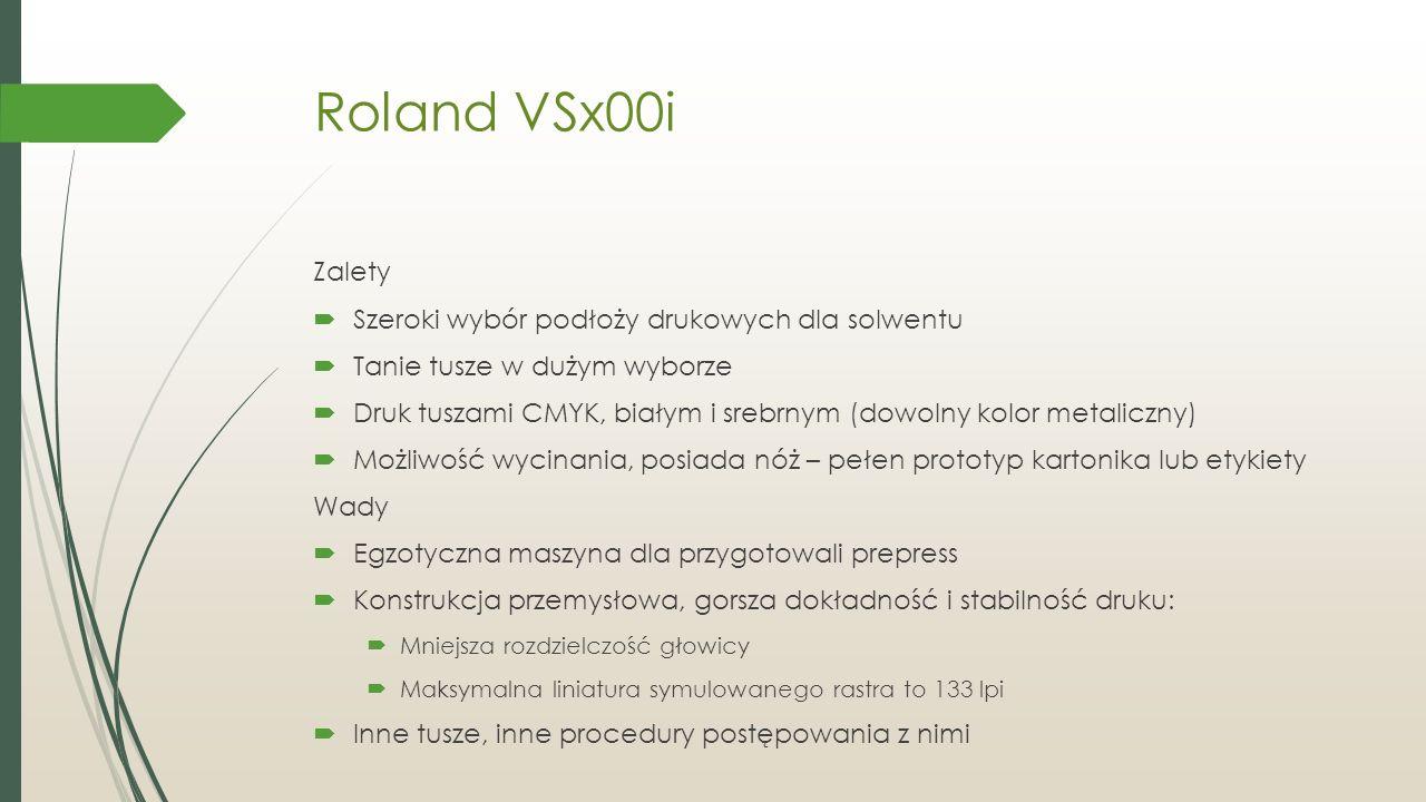Roland VSx00i Zalety  Szeroki wybór podłoży drukowych dla solwentu  Tanie tusze w dużym wyborze  Druk tuszami CMYK, białym i srebrnym (dowolny kolor metaliczny)  Możliwość wycinania, posiada nóż – pełen prototyp kartonika lub etykiety Wady  Egzotyczna maszyna dla przygotowali prepress  Konstrukcja przemysłowa, gorsza dokładność i stabilność druku:  Mniejsza rozdzielczość głowicy  Maksymalna liniatura symulowanego rastra to 133 lpi  Inne tusze, inne procedury postępowania z nimi