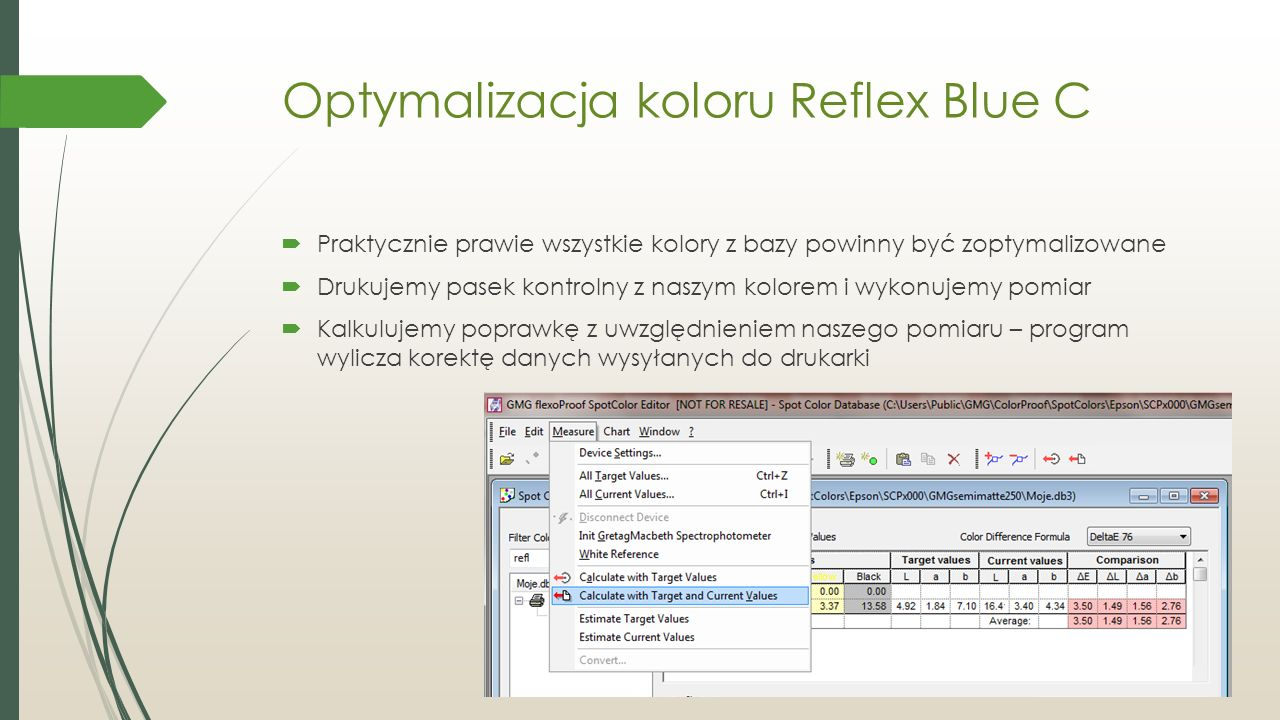 Optymalizacja koloru Reflex Blue C  Praktycznie prawie wszystkie kolory z bazy powinny być zoptymalizowane  Drukujemy pasek kontrolny z naszym kolorem i wykonujemy pomiar  Kalkulujemy poprawkę z uwzględnieniem naszego pomiaru – program wylicza korektę danych wysyłanych do drukarki