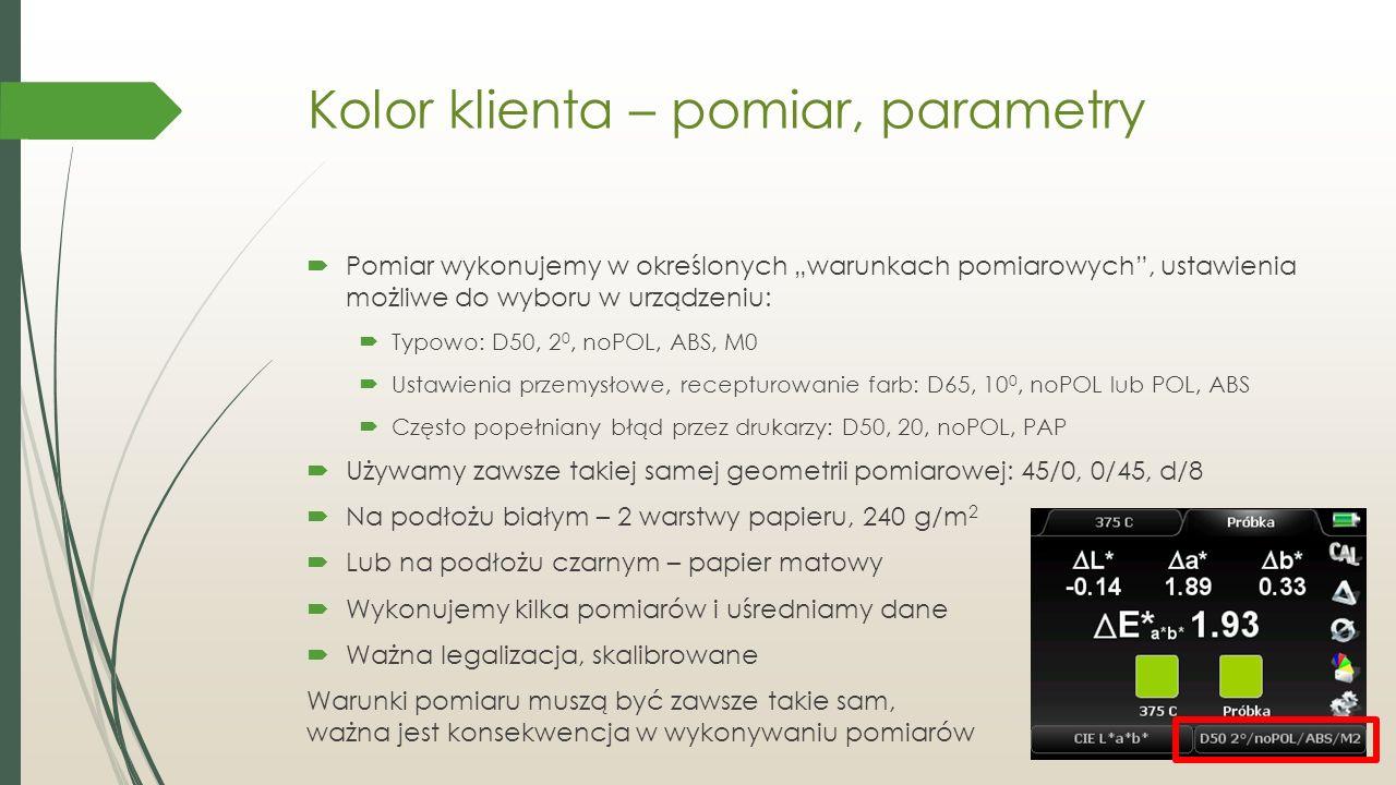 """Kolor klienta – pomiar, parametry  Pomiar wykonujemy w określonych """"warunkach pomiarowych , ustawienia możliwe do wyboru w urządzeniu:  Typowo: D50, 2 0, noPOL, ABS, M0  Ustawienia przemysłowe, recepturowanie farb: D65, 10 0, noPOL lub POL, ABS  Często popełniany błąd przez drukarzy: D50, 20, noPOL, PAP  Używamy zawsze takiej samej geometrii pomiarowej: 45/0, 0/45, d/8  Na podłożu białym – 2 warstwy papieru, 240 g/m 2  Lub na podłożu czarnym – papier matowy  Wykonujemy kilka pomiarów i uśredniamy dane  Ważna legalizacja, skalibrowane Warunki pomiaru muszą być zawsze takie sam, ważna jest konsekwencja w wykonywaniu pomiarów"""
