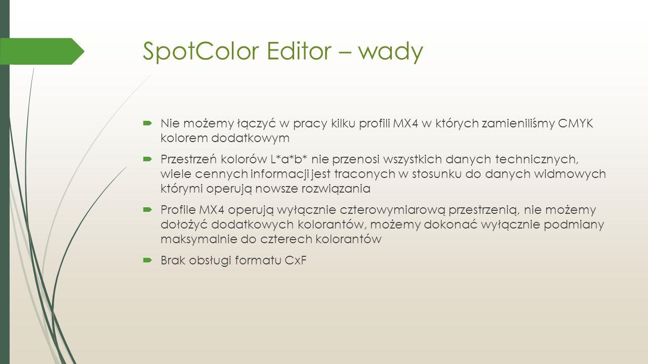 SpotColor Editor – wady  Nie możemy łączyć w pracy kilku profili MX4 w których zamieniliśmy CMYK kolorem dodatkowym  Przestrzeń kolorów L*a*b* nie przenosi wszystkich danych technicznych, wiele cennych informacji jest traconych w stosunku do danych widmowych którymi operują nowsze rozwiązania  Profile MX4 operują wyłącznie czterowymiarową przestrzenią, nie możemy dołożyć dodatkowych kolorantów, możemy dokonać wyłącznie podmiany maksymalnie do czterech kolorantów  Brak obsługi formatu CxF
