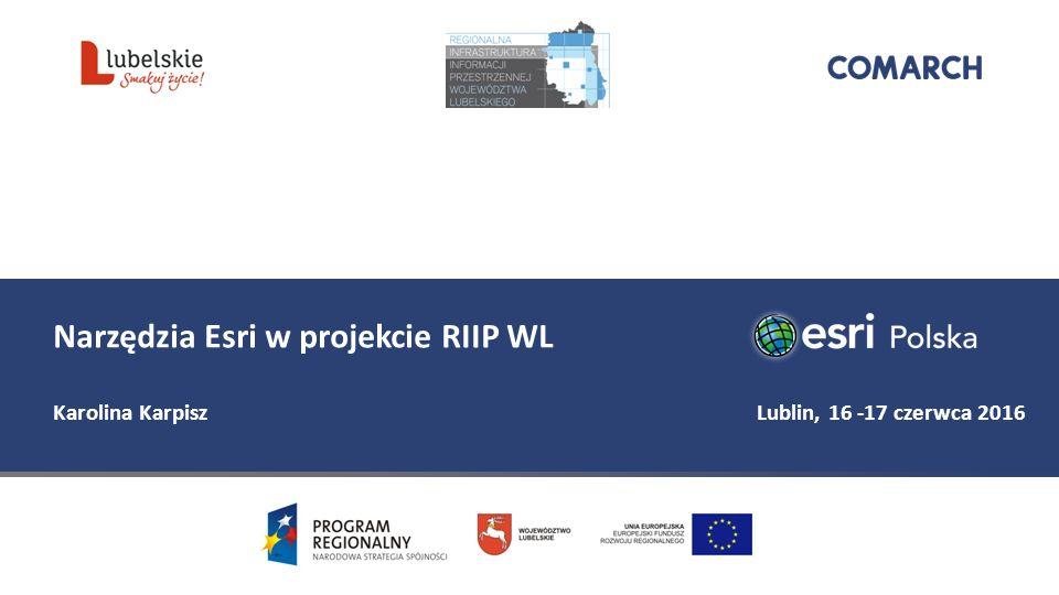 Narzędzia Esri w projekcie RIIP WL Karolina Karpisz Lublin, 16 -17 czerwca 2016