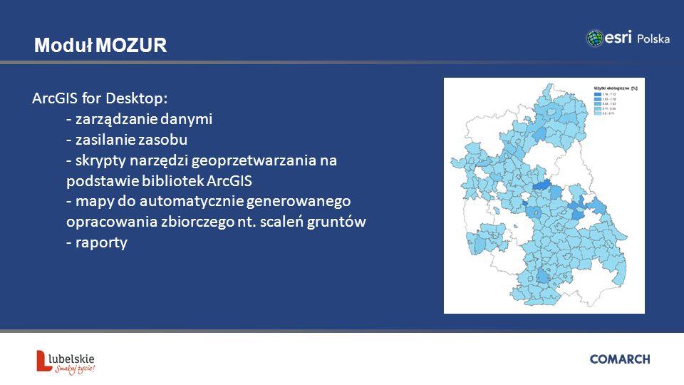Moduł MOZUR ArcGIS for Desktop: - zarządzanie danymi - zasilanie zasobu - skrypty narzędzi geoprzetwarzania na podstawie bibliotek ArcGIS - mapy do automatycznie generowanego opracowania zbiorczego nt.