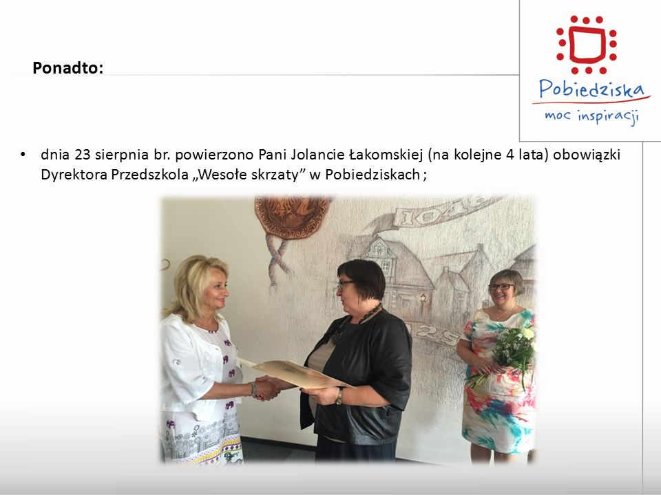 """Ponadto: dnia 23 sierpnia br. powierzono Pani Jolancie Łakomskiej (na kolejne 4 lata) obowiązki Dyrektora Przedszkola """"Wesołe skrzaty"""" w Pobiedziskach"""