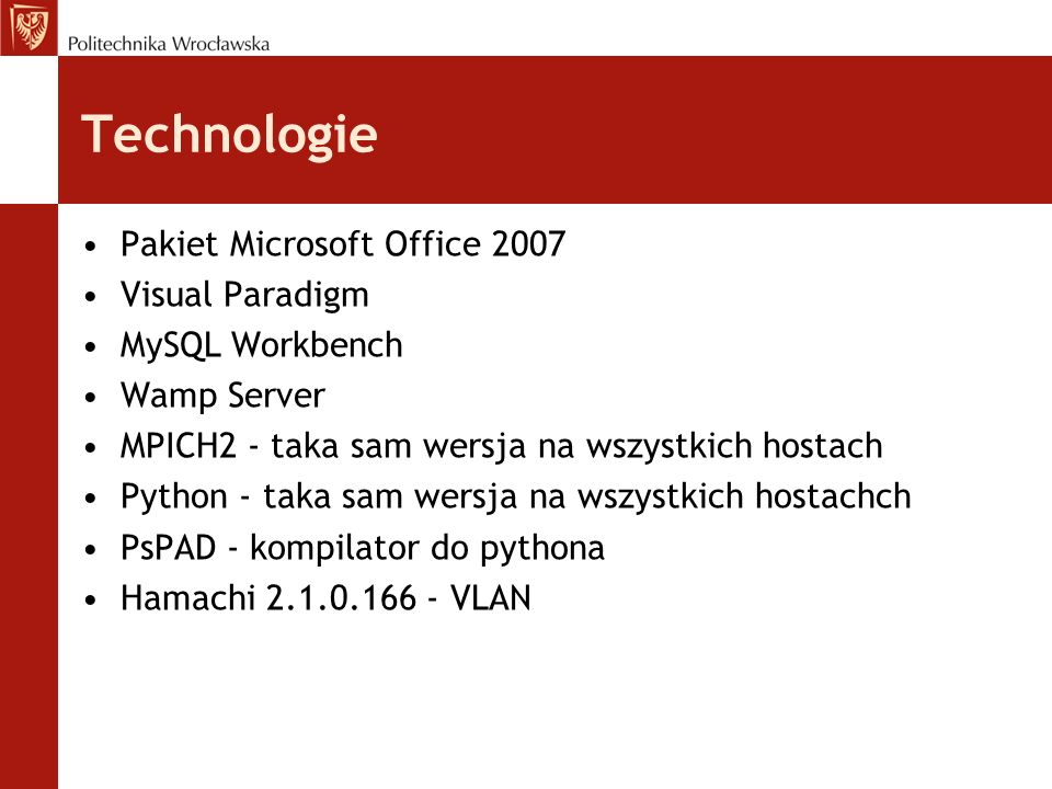 Technologie Pakiet Microsoft Office 2007 Visual Paradigm MySQL Workbench Wamp Server MPICH2 - taka sam wersja na wszystkich hostach Python - taka sam wersja na wszystkich hostachch PsPAD - kompilator do pythona Hamachi 2.1.0.166 - VLAN