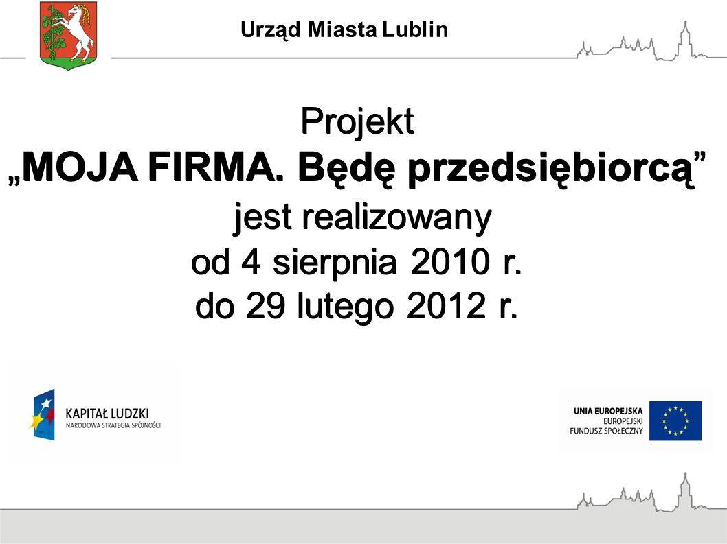 """Urząd Miasta Lublin Projekt """"MOJA FIRMA. Będę przedsiębiorcą"""" jest realizowany od 4 sierpnia 2010 r. jest realizowany od 4 sierpnia 2010 r. do 29 lute"""