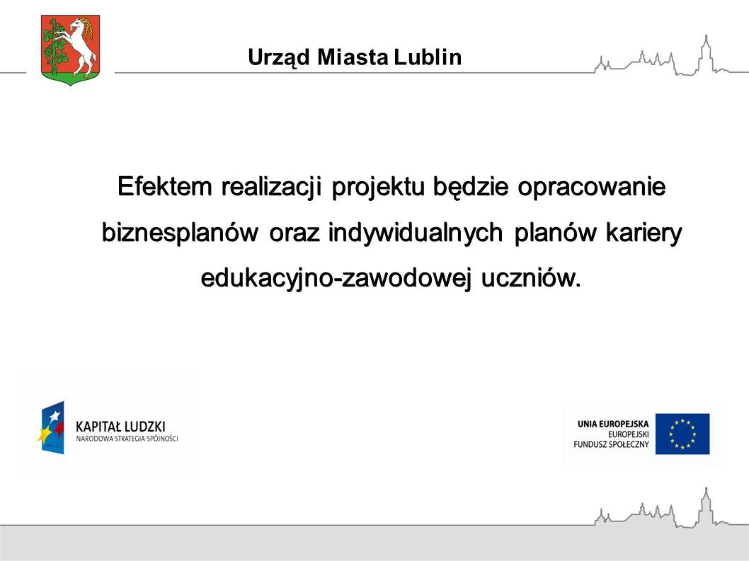 Urząd Miasta Lublin Efektem realizacji projektu będzie opracowanie biznesplanów oraz indywidualnych planów kariery edukacyjno-zawodowej uczniów.