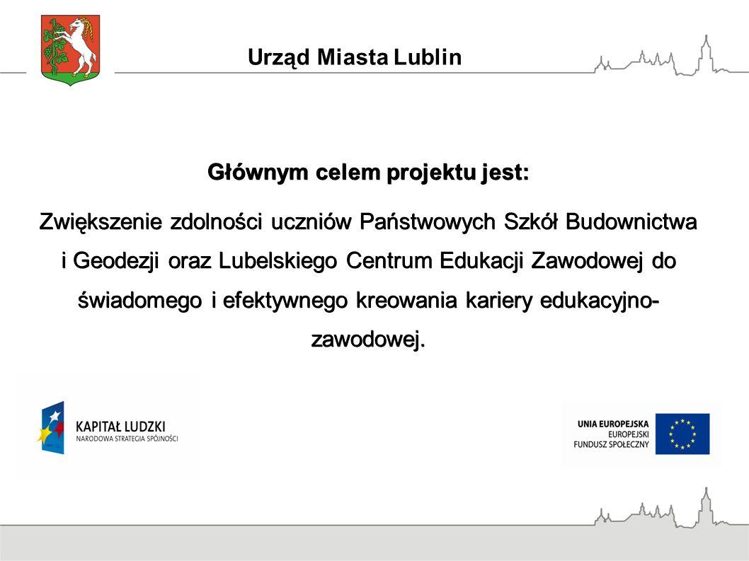 Urząd Miasta Lublin Głównym celem projektu jest: Zwiększenie zdolności uczniów Państwowych Szkół Budownictwa i Geodezji oraz Lubelskiego Centrum Edukacji Zawodowej do świadomego i efektywnego kreowania kariery edukacyjno- zawodowej.