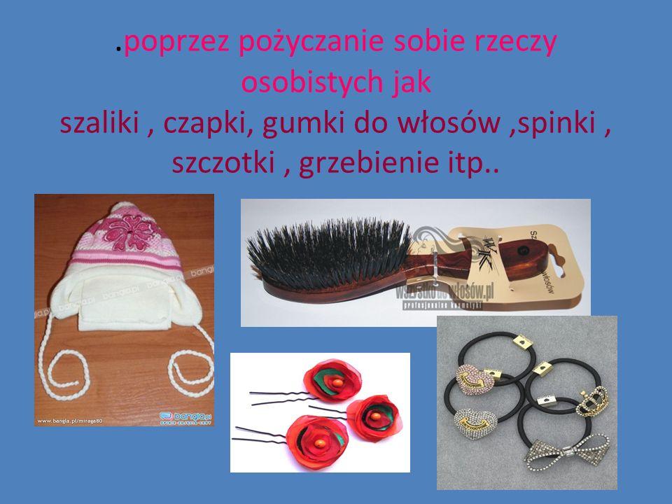 . poprzez pożyczanie sobie rzeczy osobistych jak szaliki, czapki, gumki do włosów,spinki, szczotki, grzebienie itp..