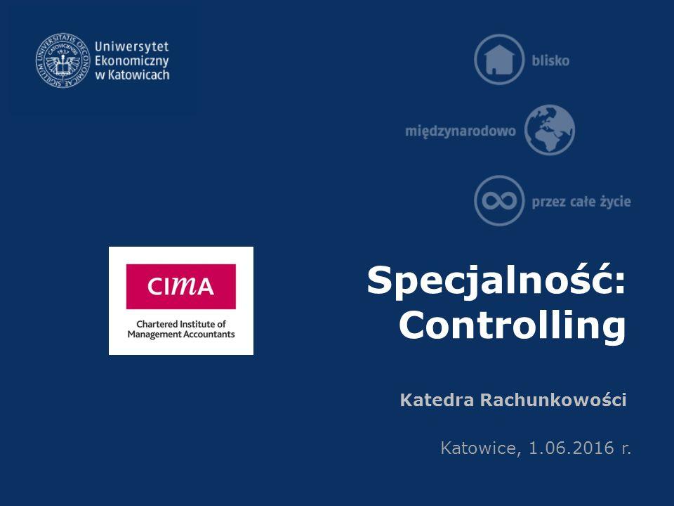 Specjalność: Controlling Katedra Rachunkowości Katowice, 1.06.2016 r.